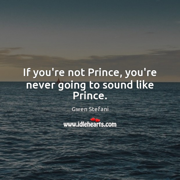 If you're not Prince, you're never going to sound like Prince. Gwen Stefani Picture Quote