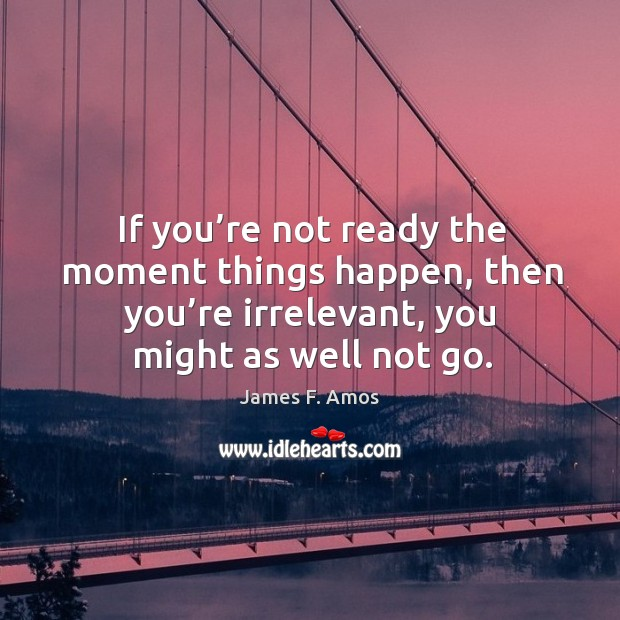 If you're not ready the moment things happen, then you're irrelevant, you might as well not go. Image