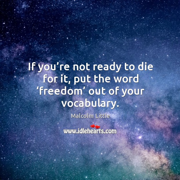If you're not ready to die for it, put the word 'freedom' out of your vocabulary. Image