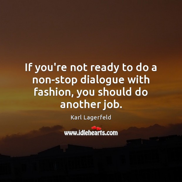 If you're not ready to do a non-stop dialogue with fashion, you should do another job. Karl Lagerfeld Picture Quote