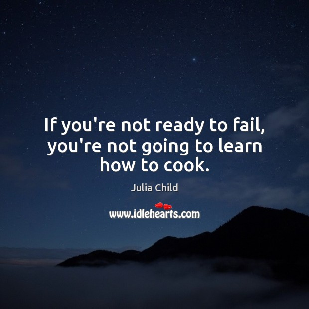 If you're not ready to fail, you're not going to learn how to cook. Image