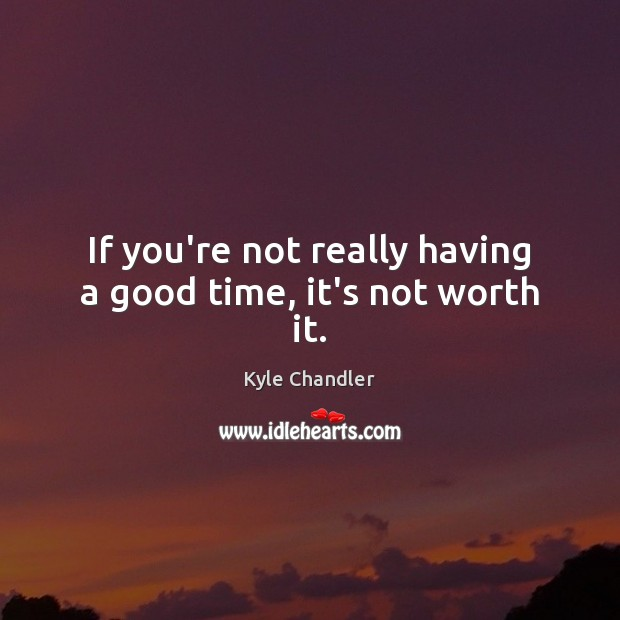 If you're not really having a good time, it's not worth it. Image