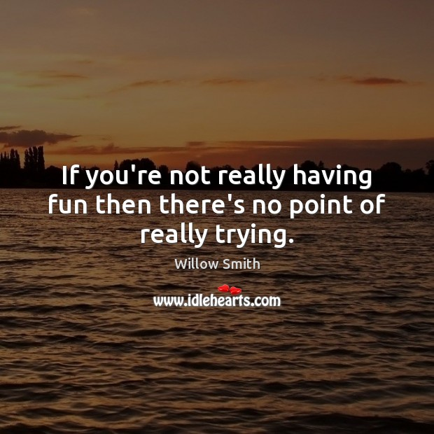 If you're not really having fun then there's no point of really trying. Willow Smith Picture Quote