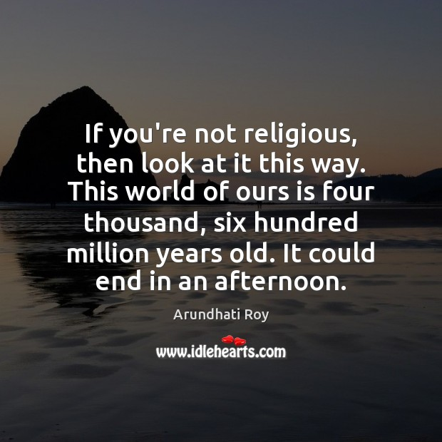 If you're not religious, then look at it this way. This world Arundhati Roy Picture Quote