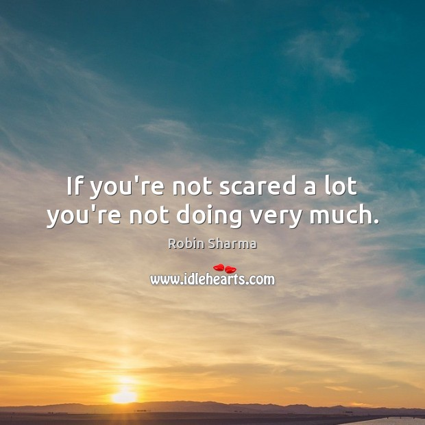 Image, If you're not scared a lot you're not doing very much.
