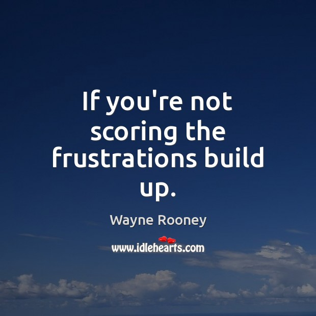 If you're not scoring the frustrations build up. Wayne Rooney Picture Quote