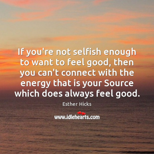 If you're not selfish enough to want to feel good, then you Esther Hicks Picture Quote
