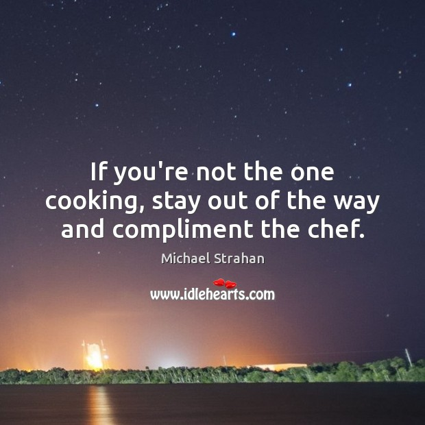 If you're not the one cooking, stay out of the way and compliment the chef. Michael Strahan Picture Quote
