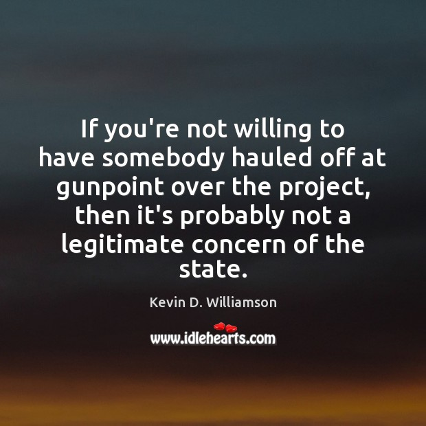 If you're not willing to have somebody hauled off at gunpoint over Kevin D. Williamson Picture Quote