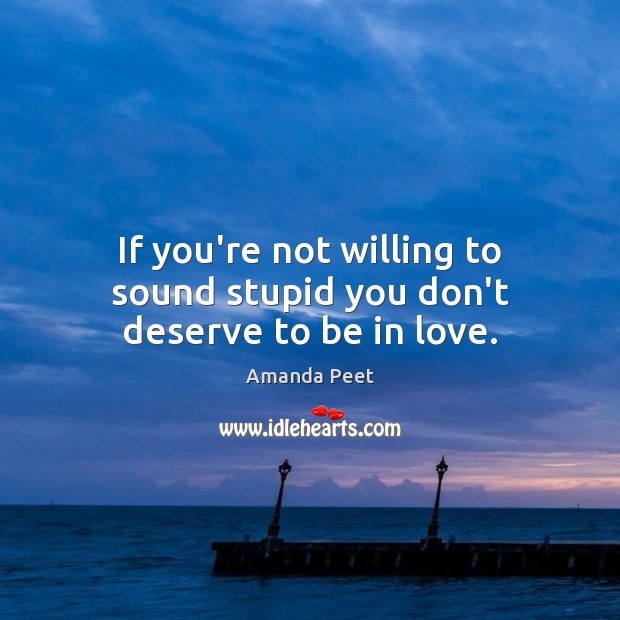 If you're not willing to sound stupid you don't deserve to be in love. Image