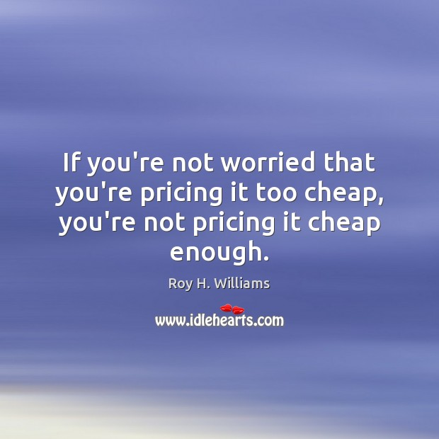 If you're not worried that you're pricing it too cheap, you're not Roy H. Williams Picture Quote
