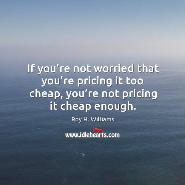 If you're not worried that you're pricing it too cheap, you're not pricing it cheap enough. Roy H. Williams Picture Quote