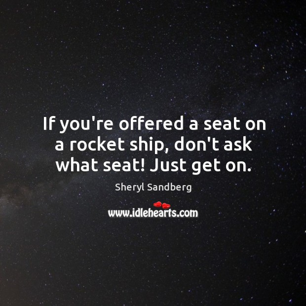 Image, If you're offered a seat on a rocket ship, don't ask what seat! Just get on.