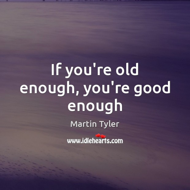 Image, If you're old enough, you're good enough