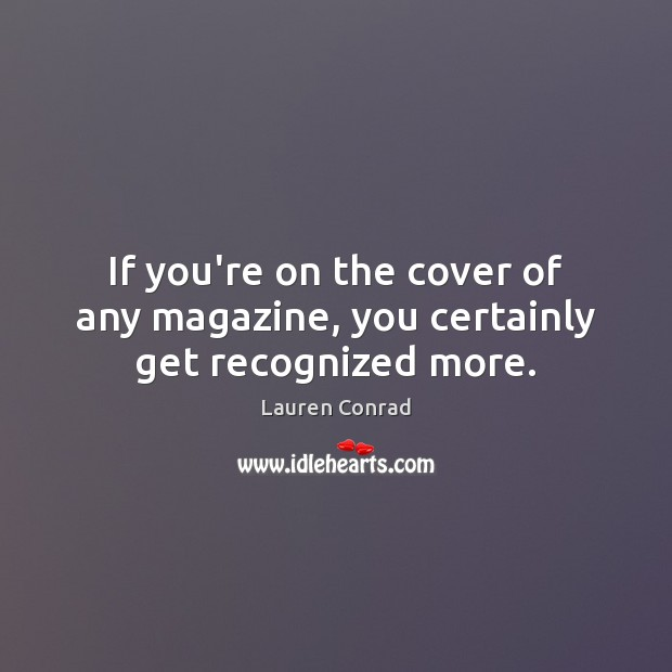 If you're on the cover of any magazine, you certainly get recognized more. Lauren Conrad Picture Quote