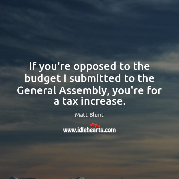 If you're opposed to the budget I submitted to the General Assembly, Matt Blunt Picture Quote