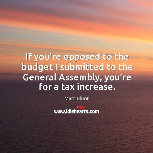 If you're opposed to the budget I submitted to the general assembly, you're for a tax increase. Matt Blunt Picture Quote