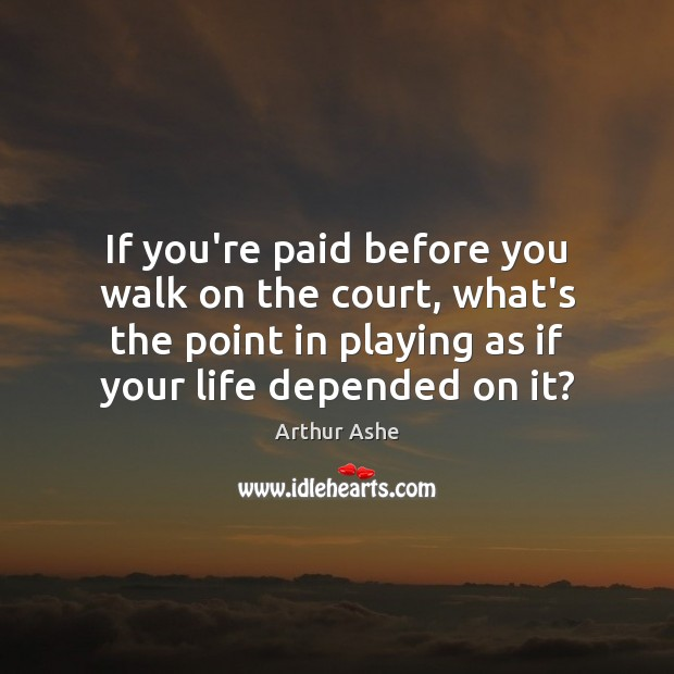 If you're paid before you walk on the court, what's the point Arthur Ashe Picture Quote
