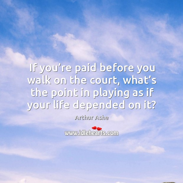 If you're paid before you walk on the court, what's the point in playing as if your life depended on it? Arthur Ashe Picture Quote