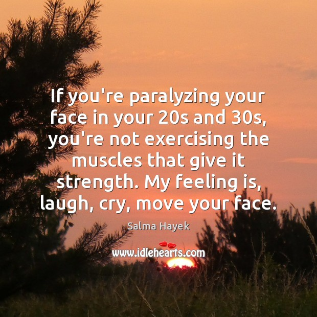 If you're paralyzing your face in your 20s and 30s, you're not Salma Hayek Picture Quote