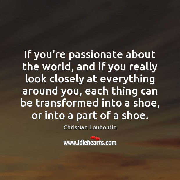 If you're passionate about the world, and if you really look closely Christian Louboutin Picture Quote