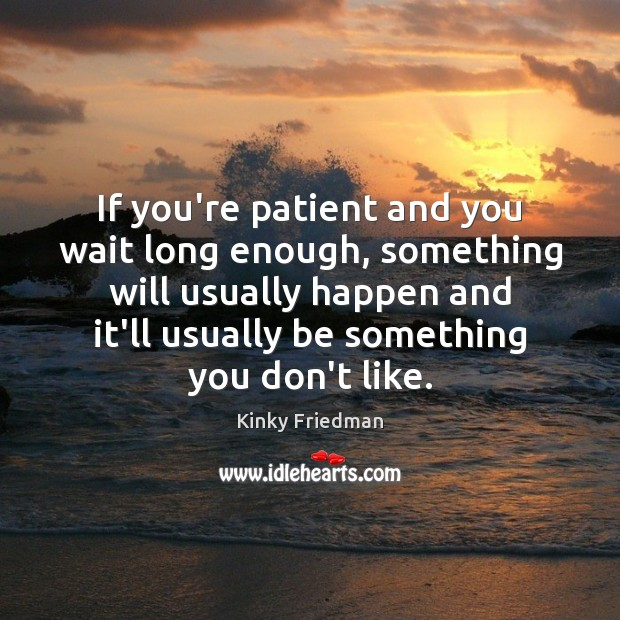 If you're patient and you wait long enough, something will usually happen Patient Quotes Image