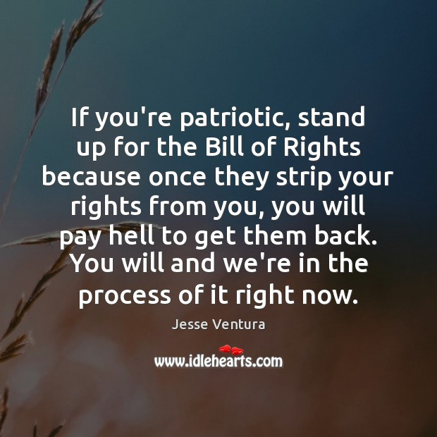 If you're patriotic, stand up for the Bill of Rights because once Jesse Ventura Picture Quote