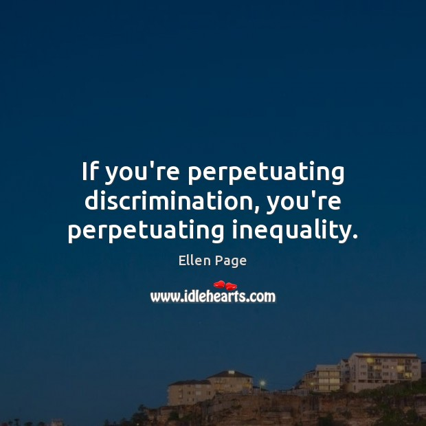If you're perpetuating discrimination, you're perpetuating inequality. Image