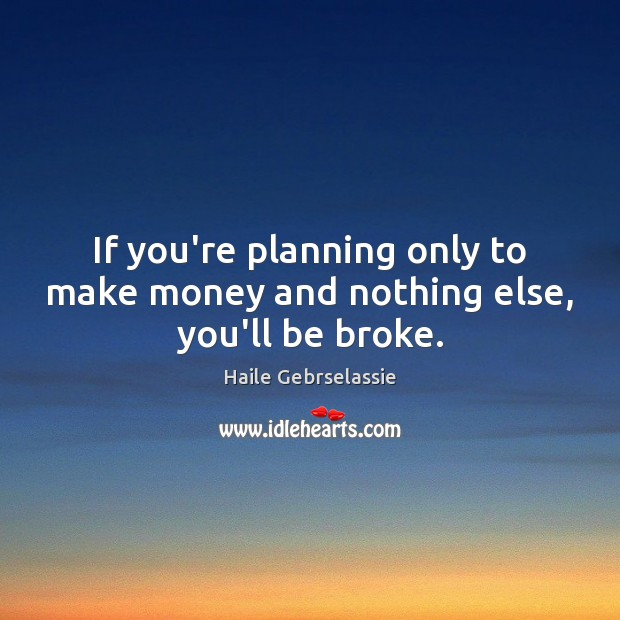 Image, If you're planning only to make money and nothing else, you'll be broke.