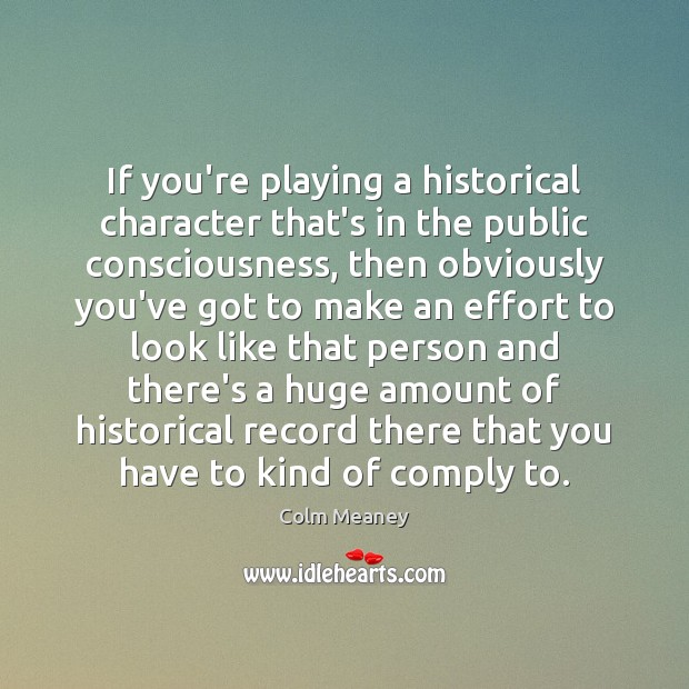 If you're playing a historical character that's in the public consciousness, then Colm Meaney Picture Quote