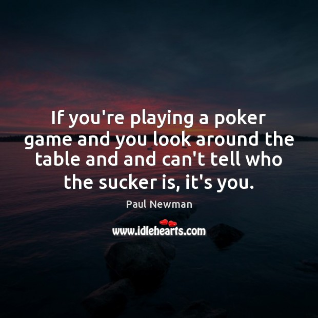 If you're playing a poker game and you look around the table Paul Newman Picture Quote