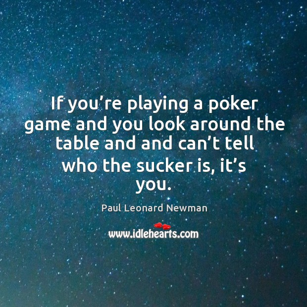 If you're playing a poker game and you look around the table and and can't tell who the sucker is, it's you. Image
