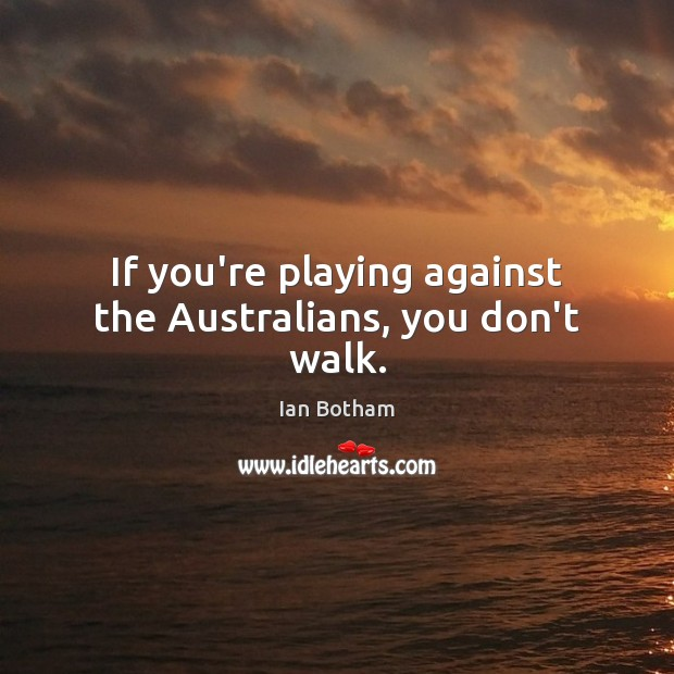 Ian Botham Picture Quote image saying: If you're playing against the Australians, you don't walk.