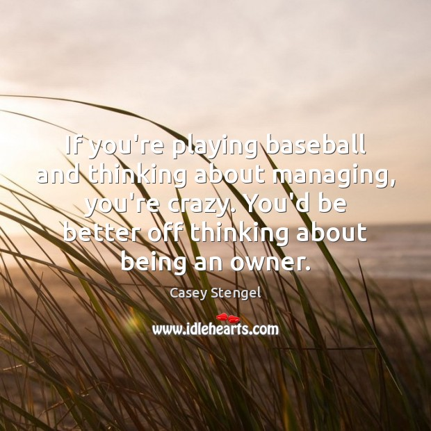 If you're playing baseball and thinking about managing, you're crazy. You'd be Casey Stengel Picture Quote