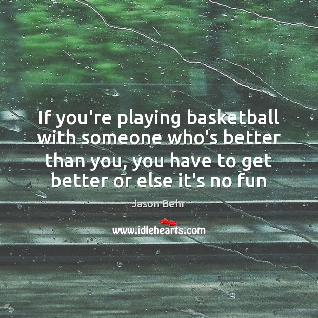 Image, If you're playing basketball with someone who's better than you, you have