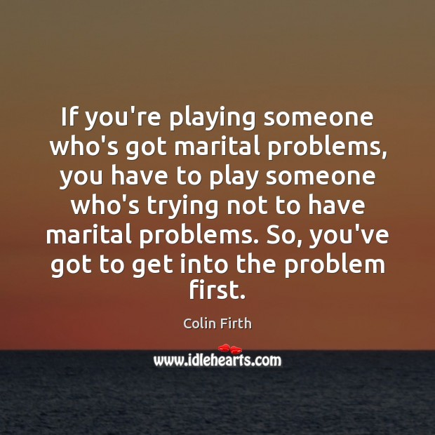 If you're playing someone who's got marital problems, you have to play Colin Firth Picture Quote