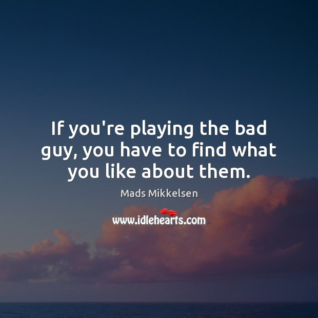 If you're playing the bad guy, you have to find what you like about them. Image