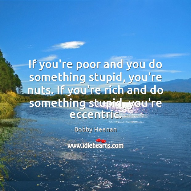 If you're poor and you do something stupid, you're nuts. If you're Bobby Heenan Picture Quote