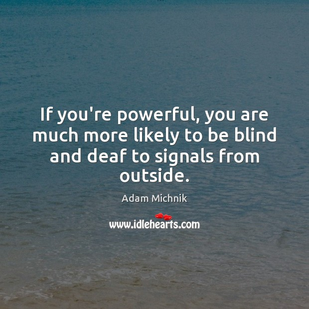 If you're powerful, you are much more likely to be blind and deaf to signals from outside. Image