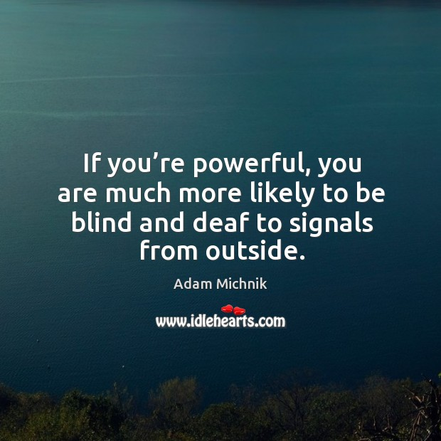 Image, If you're powerful, you are much more likely to be blind and deaf to signals from outside.