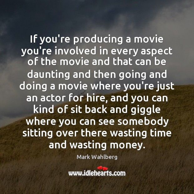 If you're producing a movie you're involved in every aspect of the Image