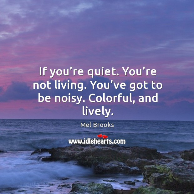 If you're quiet. You're not living. You've got to be noisy. Colorful, and lively. Image