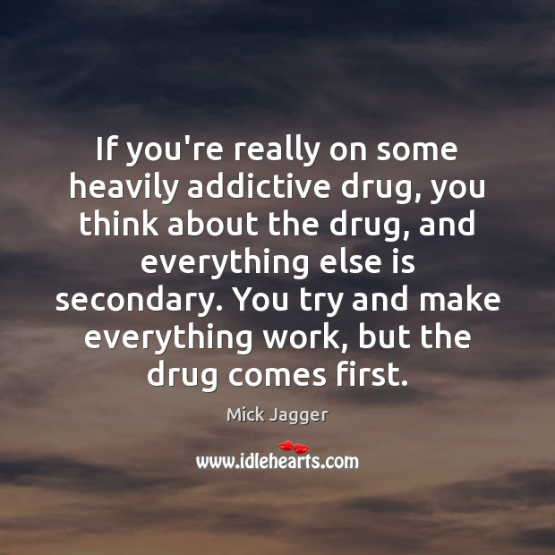 If you're really on some heavily addictive drug, you think about the Mick Jagger Picture Quote