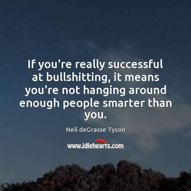 If you're really successful at bullshitting, it means you're not hanging around Neil deGrasse Tyson Picture Quote