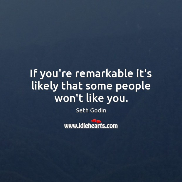 If you're remarkable it's likely that some people won't like you. Seth Godin Picture Quote