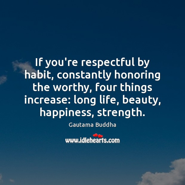 Image, If you're respectful by habit, constantly honoring the worthy, four things increase: