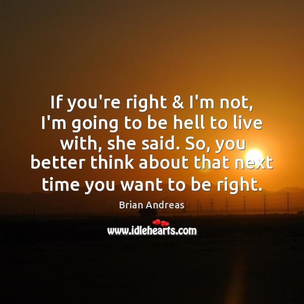 If you're right & I'm not, I'm going to be hell to live Brian Andreas Picture Quote