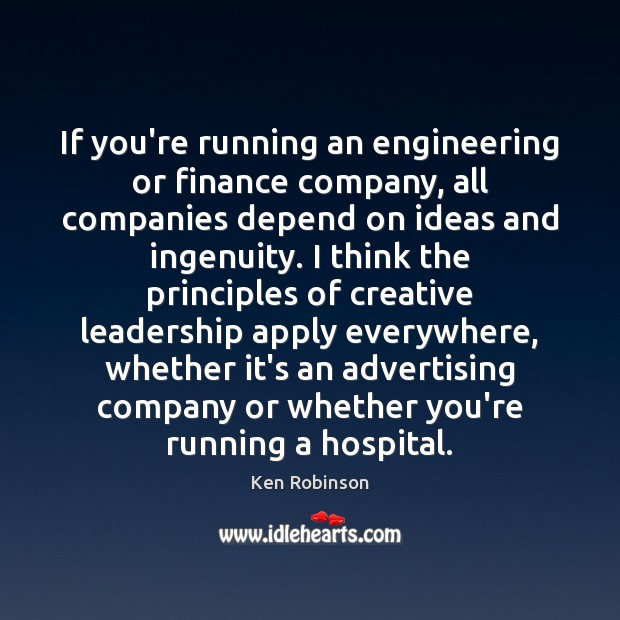 If you're running an engineering or finance company, all companies depend on Ken Robinson Picture Quote