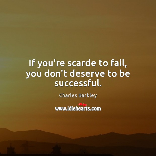 If you're scarde to fail, you don't deserve to be successful. Fail Quotes Image