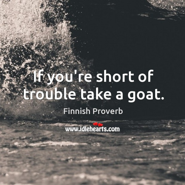 If you're short of trouble take a goat. Finnish Proverbs Image